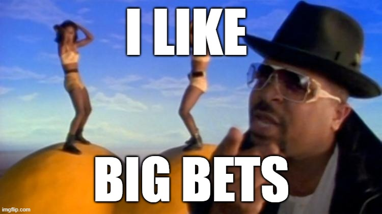 I like big bets